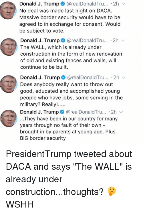 "Undere: Donald J. Trump + @realDonaldTru...-2h  No deal was made last night on DACA.  Massive border security would have to be  agreed to in exchange for consent. Would  be subject to vote.  Donald J. Trump @realDonaldTru.. .2h  The WALL, which is already under  construction in the form of new renovation  of old and existing fences and walls, will  continue to be built  Donald J. Trump + @realDonaldTru.. 2h  Does anybody really want to throw out  good, educated and accomplished young  people who have jobs, some serving in the  Donald J. Trump @realDonaldTru... .2h  ...They have been in our country for many  years through no fault of their own -  brought in by parents at young age. Plus  BIG border security PresidentTrump tweeted about DACA and says ""The WALL"" is already under construction...thoughts? 🤔 WSHH"
