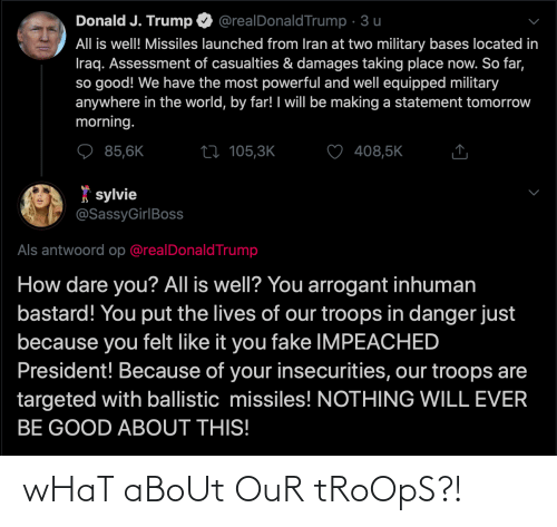 als: Donald J. Trump  @realDonaldTrump · 3 u  All is well! Missiles launched from Iran at two military bases located in  Iraq. Assessment of casualties & damages taking place now. So far,  so good! We have the most powerful and well equipped military  anywhere in the world, by far! I will be making a statement tomorrow  morning.  85,6K  408,5K  27 105,3K  * sylvie  @SassyGirlBoss  Als antwoord op @realDonaldTrump  How dare you? All is well? You arrogant inhuman  bastard! You put the lives of our troops in danger just  because you felt like it you fake IMPEACHED  President! Because of your insecurities, our troops are  targeted with ballistic missiles! NOTHING WILL EVER  BE GOOD ABOUT THIS! wHaT aBoUt OuR tRoOpS?!