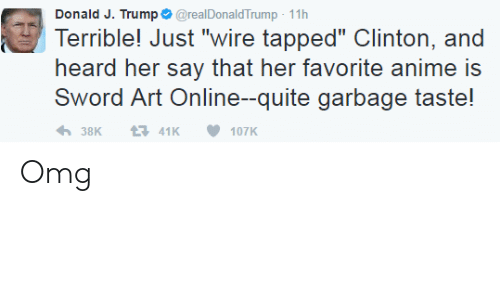 "Anime, Omg, and Quite: Donald J. Trump @realDonaldTrump -11h  Terrible! Just ""wire tapped"" Clinton, and  heard her say that her favorite anime is  Sword Art Online--quite garbage taste! Omg"