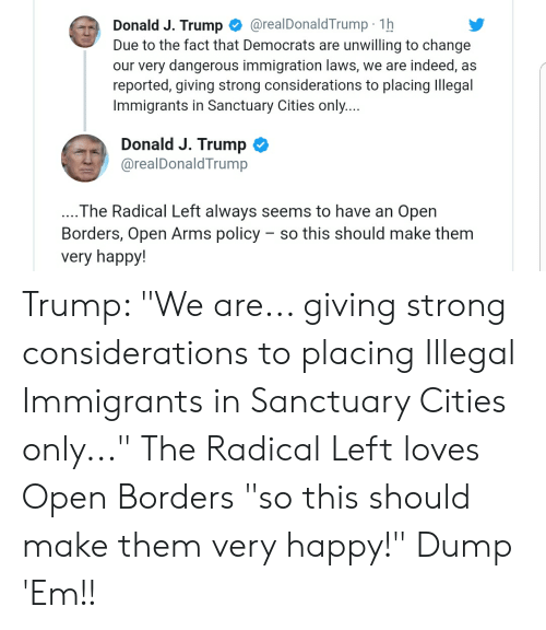 """Happy, Immigration, and Indeed: Donald J. Trump @realDonaldTrump 1h  Due to the fact that Democrats are unwilling to change  our very dangerous immigration laws, we are indeed, as  reported, giving strong considerations to placing Illegal  Immigrants in Sanctuary Cities only...  Donald J. Trump Ф  @realDonaldTrump  The Radical Left always seems to have an Open  Borders, Open Arms policy - so this should make them  very happy! Trump: """"We are... giving strong considerations to placing Illegal Immigrants in Sanctuary Cities only..."""" The Radical Left loves Open Borders """"so this should make them very happy!"""" Dump 'Em!!"""