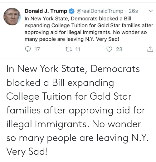 College, New York, and Star: Donald J. Trump @realDonaldTrump 26s  In New York State, Democrats blocked a Bill  expanding College Tuition for Gold Star families after  approving aid for illegal immigrants. No wonder so  many people are leaving N.Y. Very Sad!  17  ロ11  O 23 In New York State, Democrats blocked a Bill expanding College Tuition for Gold Star families after approving aid for illegal immigrants. No wonder so many people are leaving N.Y. Very Sad!