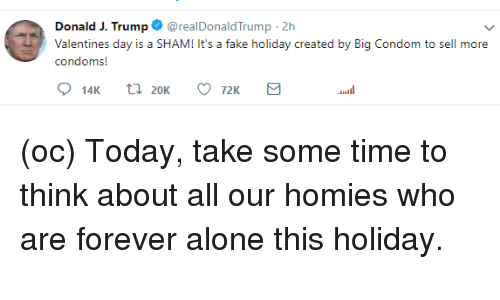 Being Alone, Fake, and Reddit: Donald J. Trump $ @realDonaldTrump. 2h  Valentines day is a SHAM! It's a fake holiday c  condoms!  reated by Big Condo  m to sell more  72K  nil