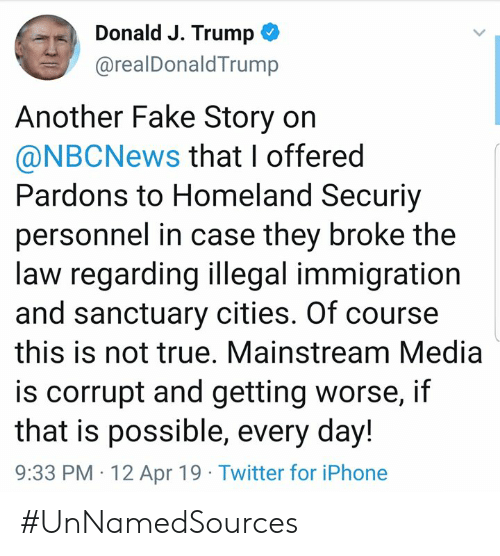 Fake, Iphone, and Memes: Donald J. Trump  @realDonaldTrump  Another Fake Story on  @NBCNews that I offered  Pardons to Homeland Securiy  personnel in case they broke the  law regarding illegal immigration  and sanctuary cities. Of course  this is not true. Mainstream Media  is corrupt and getting worse, itf  that is possible, every day!  9:33 PM 12 Apr 19 Twitter for iPhone #UnNamedSources