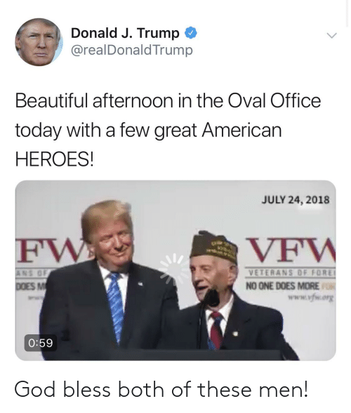 Beautiful, God, and American: Donald J. Trump  @realDonaldTrump  Beautiful afternoon in the Oval Office  today with a few great American  HEROES!  JULY 24, 2018  NS OF  VETERANS OF FORE!  NO ONE DOES MORE  www.vfwory  0:59 God bless both of these men!