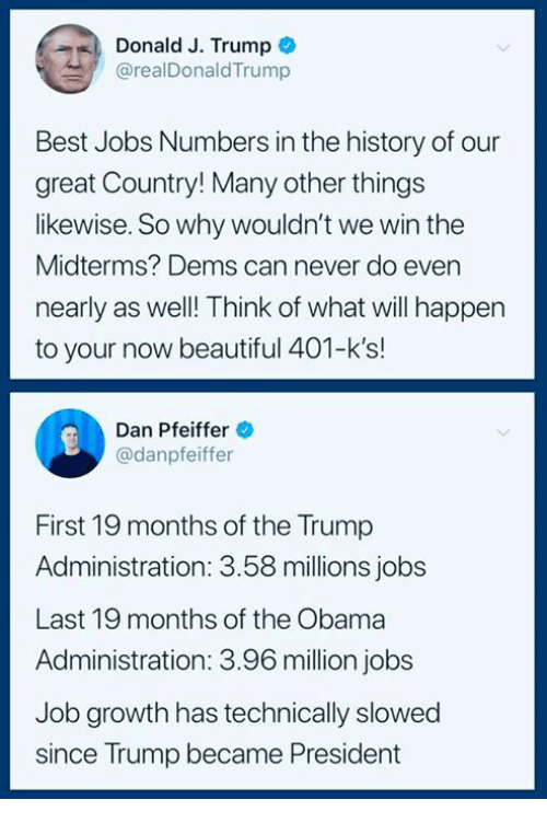 Beautiful, Obama, and Best: Donald J. Trump  @realDonaldTrump  Best Jobs Numbers in the history of our  great Country! Many other things  likewise. So why wouldn't we win the  Midterms? Dems can never do even  nearly as well! Think of what will happen  to your now beautiful 401-k's!  Dan Pfeiffer  @danpfeiffer  First 19 months of the Trump  Administration: 3.58 millions jobs  Last 19 months of the Obama  Administration: 3.96 million jobs  Job growth has technically slowed  since Trump became President