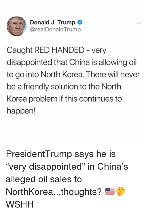"""Disappointed, Memes, and North Korea: Donald J. Trump  @realDonaldTrump  Caught RED HANDED - very  disappointed that China is allowing oil  to go into North Korea. There will never  be a friendly solution to the North  Korea problem if this continues to  happen! PresidentTrump says he is """"very disappointed"""" in China's alleged oil sales to NorthKorea...thoughts? 🇺🇸🤔 WSHH"""
