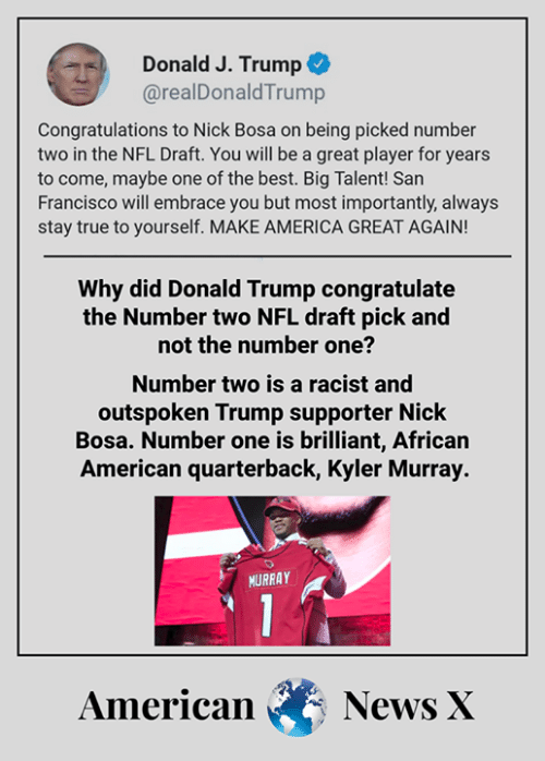 America, Donald Trump, and Memes: Donald J. Trump  @realDonaldTrump  Congratulations to Nick Bosa on being picked number  two in the NFL Draft. You will be a great player for years  to come, maybe one of the best. Big Talent! San  Francisco will embrace you but most importantly, always  stay true to yourself. MAKE AMERICA GREAT AGAIN!  Why did Donald Trump congratulate  the Number two NFL draft pick and  not the number one?  Number two is a racist and  outspoken Trump supporter Nick  Bosa. Number one is brilliant, African  American quarterback, Kyler Murray.  URRAY  American News X