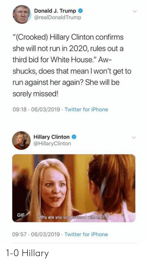 """Hillary Clinton: Donald J. Trump  @realDonaldTrump  """"(Crooked) Hillary Clinton confirms  she will not run in 2020, rules out a  third bid for White House."""" Aw-  shucks, does that mean l won't get to  run against her again? She will be  sorely missed!  09:18 06/03/2019 Twitter for iPhone  Hillary Clinton  @HillaryClinton  GIF  hy are you so o  09:57.06/03/2019 Twitter for iPhone 1-0 Hillary"""