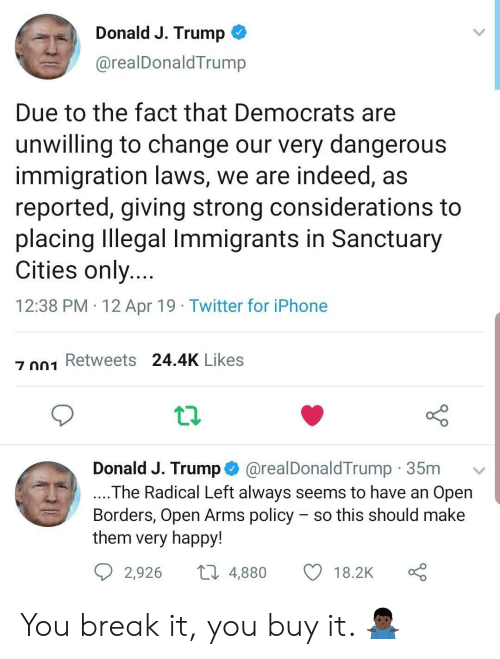 Iphone, Twitter, and Break: Donald J. Trump ^  @realDonaldTrump  Due to the fact that Democrats are  unwilling to change our very dangerous  immigration laws, we are indeed, as  reported, giving strong considerations to  placing Illegal Immigrants in Sanctuary  Cities only  12:38 PM 12 Apr 19 Twitter for iPhone  z 01 Retweets 24.4K Likes  Donald J. Trump @realDonaldTrump 35mv  The Radical Left always seems to have an Open  Borders, Open Arms policy - so this should make  them very happy!  2,926  4,880  18.2K You break it, you buy it. 🤷🏿‍♂️