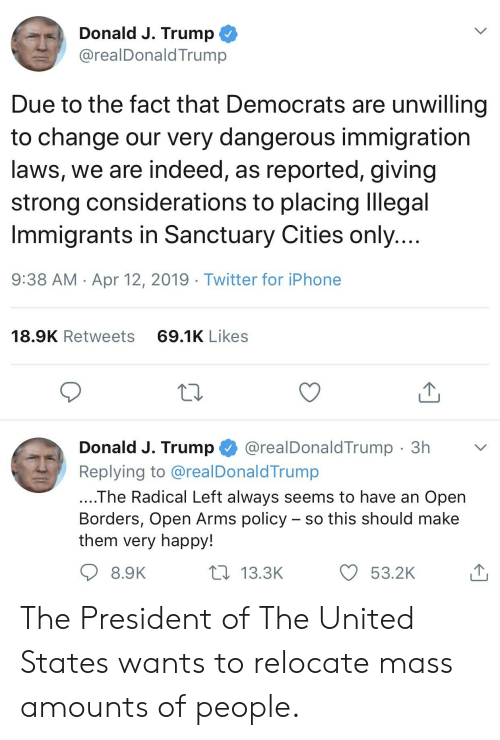 Iphone, Twitter, and Happy: Donald J. Trump  @realDonaldTrump  Due to the fact that Democrats are unwilling  to change our very dangerous immigration  laws, we are indeed, as reported, giving  strong considerations to placing Illegal  Immigrants in Sanctuary Cities only  9:38 AM Apr 12, 2019 Twitter for iPhone  18.9K Retweets  69.1K Likes  Donald J. Trump@realDonaldTrump 3h  Replying to @realDonaldTrump  The Radical Left always seems to have an Open  Borders, Open Arms policy - so this should make  them very happy!  8.9K  13.3K  O 53.2K The President of The United States wants to relocate mass amounts of people.