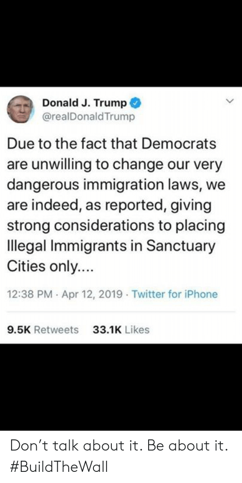 Iphone, Memes, and Twitter: Donald J. Trump  @realDonaldTrump  Due to the fact that Democrats  are unwilling to change our very  dangerous immigration laws, we  are indeed, as reported, giving  strong considerations to placing  llegal Immigrants in Sanctuary  Cities only.  12:38 PM Apr 12, 2019 Twitter for iPhone  9.5K Retweets  33.1K Likes Don't talk about it.  Be about it.  #BuildTheWall