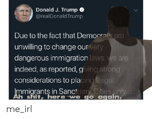 Shit, Immigration, and Indeed: Donald J. Trump  @realDonaldTrump  Due to the fact that Democrats are  unwilling to change our  dangerous immigration  indeed, as reported, gi  considerations to pla  Immiarants in Sanctuarv Cities only  very  laws, we are  ing strong  cingllegal  Ah shit, here we go again me_irl