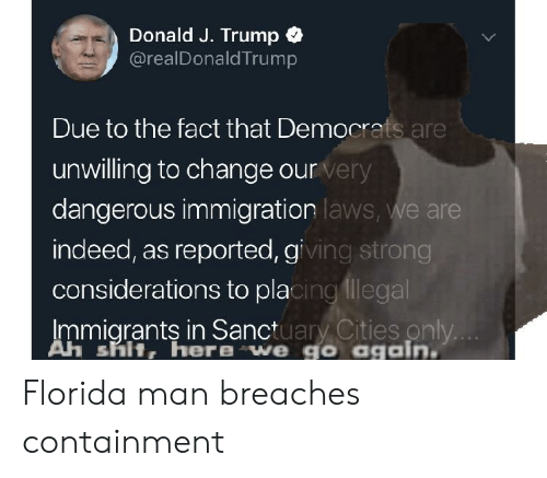 Florida Man, Reddit, and Shit: Donald J. Trump  @realDonaldTrump  Due to the fact that Democrats are  unwilling to change our  dangerous immigration  indeed, as reported, gi  considerations to pla  Immiarants in Sanctuarv Cities only  very  laws, we are  ing strong  cingllegal  Ah shit, here we go again Florida man breaches containment