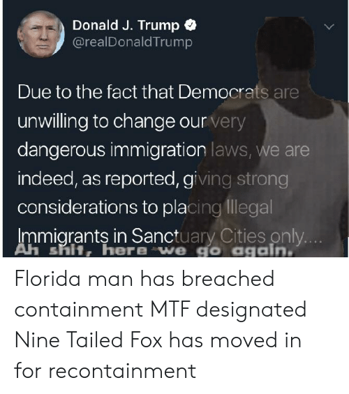 Florida Man, Shit, and Florida: Donald J. Trump  @realDonaldTrump  Due to the fact that Democrats are  unwilling to change our very  dangerous immigration laws, we are  indeed, as reported, giving strong  considerations to placing llegal  Immigrants in Sanctuary Cities only  Ah shit, here we go again Florida man has breached containment MTF designated Nine Tailed Fox has moved in for recontainment