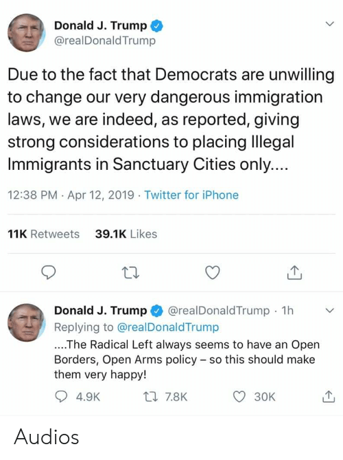 Iphone, Twitter, and Happy: Donald J. Trump  @realDonaldTrump  Due to the fact that Democrats are unwilling  to change our very dangerous immigration  laws, we are indeed, as reported, giving  strong considerations to placing lllegal  Immigrants in Sanctuary Cities only  12:38 PM Apr 12, 2019 Twitter for iPhone  11K Retweets  39.1K Likes  Donald J. Trump @realDonaldTrump 1h  Replying to @realDonaldTrump  ....The Radical Left always seems to have an Open  Borders, Open Arms policy - so this should make  them very happy!  4.9K  ロ7.8K  30K Audios