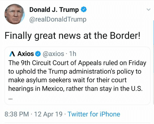 Friday, Iphone, and Memes: Donald J. Trump *  @realDonaldTrump  Finally great news at the Border!  Λ Axios+ @axios. 1 h  The 9th Circuit Court of Appeals ruled on Friday  to uphold the Trump administration's policy to  make asylum seekers wait for their court  hearings in Mexico, rather than stay in the U.S.  8:38 PM 12 Apr 19 Twitter for iPhone