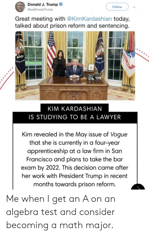 Kim Kardashian, Lawyer, and Politics: Donald J. Trump  realDonaldTrump  Follow  Great meeting with @KimKardashian today,  talked about prison reform and sentencing  KIM KARDASHIAN  IS STUDYING TO BE A LAWYER  Kim revealed in the Mav issue of Voque  that she is currently in a four-year  apprenticeship at a law firm in San  Francisco and plans to take the bar  exam by 2022. This decision came after  her work with President Trump in recent  months towards prison reform. Me when I get an A on an algebra test and consider becoming a math major.