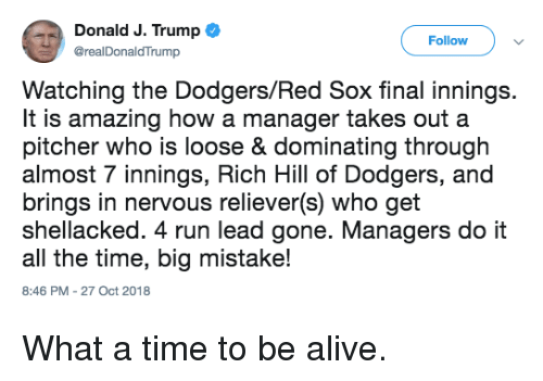 Alive, Dodgers, and Mlb: Donald J. Trump  @realDonaldTrump  Follow  Watching the Dodgers/Red Sox final innings.  It is amazing how a manager takes out a  pitcher who is loose & dominating through  almost 7 innings, Rich Hill of Dodgers, and  brings in nervous reliever(s) who get  shellacked. 4 run lead gone. Managers do it  all the time, big mistake!  8:46 PM-27 Oct 2018 What a time to be alive.