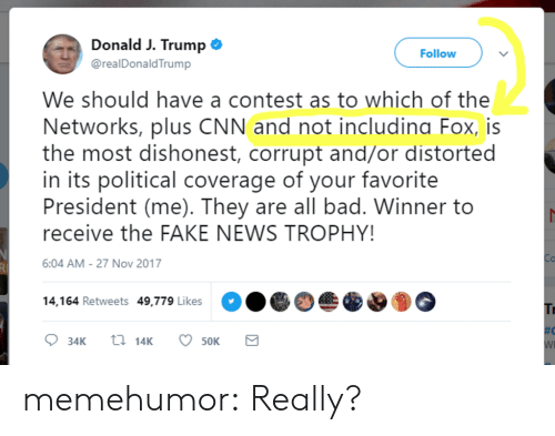 Bad, cnn.com, and Fake: Donald J. Trump  @realDonaldTrump  Follow  We should have a contest as to which of the  Networks, plus CNN and not includina Fox, is  the most dishonest, corrupt and/or distorted  in its political coverage of your favorite  President (me). They are all bad. Winner to  receive the FAKE NEWS TROPHY!  6:04 AM-27 Nov 2017  14,164 Retweets 49,779 Likes  34K  14K  50K memehumor:  Really?