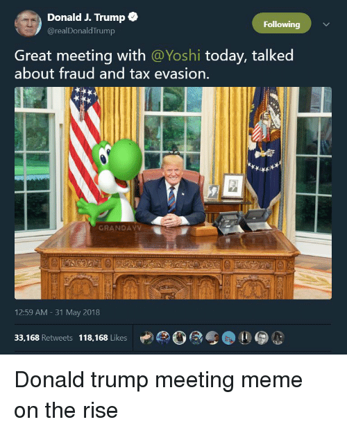 Meeting Meme: Donald J. Trump  @realDonaldTrump  Following  Great meeting with @Yoshi today, talked  about fraud and tax evasion.  GRANDAY  12:59 AM - 31 May 2018  33,168 Retweets 118,168 Likes  10! Donald trump meeting meme on the rise