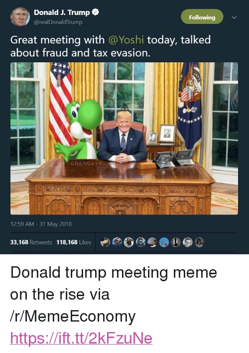 """Meeting Meme: Donald J. Trump  @realDonaldTrump  Following  Great meeting with @Yoshi today, talked  about fraud and tax evasion.  GRANDAY  12:59 AM - 31 May 2018  33,168 Retweets 118,168 Likes <p>Donald trump meeting meme on the rise via /r/MemeEconomy <a href=""""https://ift.tt/2kFzuNe"""">https://ift.tt/2kFzuNe</a></p>"""
