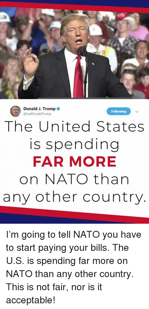 Nato, Trump, and United: Donald J.Trump  @realDonaldTrump  Following  The United States  is spending  FAR MORE  on NATO thar  any other country I'm going to tell NATO you have to start paying your bills. The U.S. is spending far more on NATO than any other country. This is not fair, nor is it acceptable!