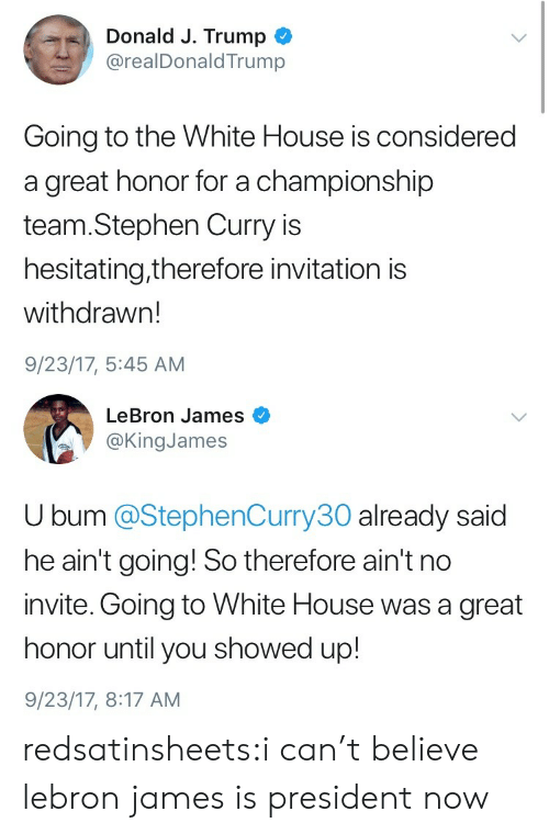 President Now: Donald J. Trump  @realDonaldTrump  Going to the White House is considered  a great honor for a championship  team.Stephen Curry is  hesitating,therefore invitation is  withdrawn!  9/23/17, 5:45 AM   LeBron James  @KingJames  U bum @StephenCurry30 already said  he ain't going! So therefore ain't no  invite. Going to White House was a great  honor until you showed up!  9/23/17, 8:17 AM redsatinsheets:i can't believe lebron james is president now