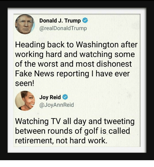 Joyful: Donald J. Trump  @realDonaldTrump  Heading back to Washington after  working hard and watching some  of the worst and most dishonest  Fake News reporting I have ever  seen!  Joy Reid  @JoyAnnReid  Watching TV all day and tweeting  between rounds of golf is called  retirement, not hard work.