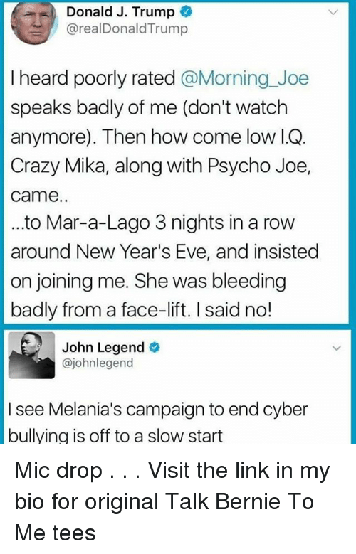 Evees: Donald J. Trump  @realDonaldTrump  I heard poorly rated @Morning_Joe  speaks badly of me (don't watch  anymore). Then how come low I.OQ.  Crazy Mika, along with Psycho Joe,  came.  ..to Mar-a-Lago 3 nights in a rovw  around New Year's Eve, and insisted  on joining me. She was bleeding  badly from a face-lift. I said no!  John Legend  @johnlegend  I see Melania's campaign to end cyber  bullying is off to a slow start Mic drop . . . Visit the link in my bio for original Talk Bernie To Me tees