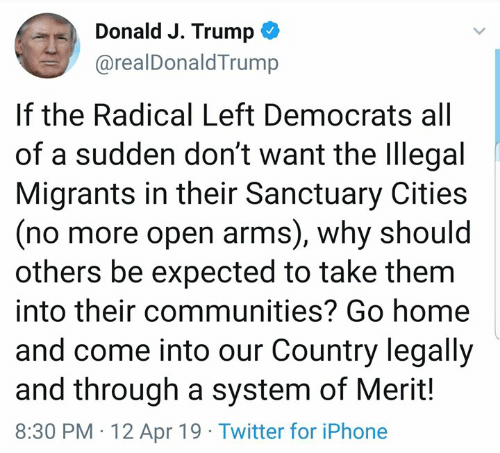 Iphone, Memes, and Twitter: Donald J. Trump ^  @realDonaldTrump  If the Radical Left Democrats all  of a sudden don't want the legal  Migrants in their Sanctuary Cities  (no more open arms), why should  others be expected to take them  into their communities? Go home  and come into our Country legally  and through a system of Merit!  8:30 PM 12 Apr 19 Twitter for iPhone