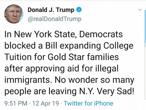 College, Iphone, and Memes: Donald J. Trump  @realDonaldTrump  In New York State, Democrats  blocked a Bill expanding College  Tuition for Gold Star families  after approving aid for illegal  immigrants. No wonder so many  people are leaving N.Y. Very Sad!  9:51 PM 12 Apr 19 Twitter for iPhone
