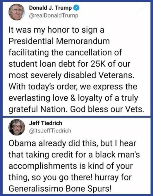 Spurs: Donald J. Trump  @realDonaldTrump  It was my honor to sign a  Presidential Memorandum  facilitating the cancellation of  student loan debt for 25K of our  most severely disabled Veterans.  With today's order, we express the  everlasting love & loyalty of a truly  grateful Nation. God bless our Vets.  Jeff Tiedrich  @itsJeffTiedrich  Obama already did this, but I hear  that taking credit for a black man's  accomplishments is kind of your  thing, so you go there! hurray for  Generalissimo Bone Spurs!