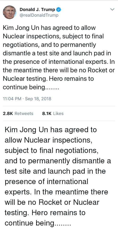 Kim Jong-Un, Test, and Trump: ..  Donald J. Trump@  @realDonaldTrump  Kim Jong Un has agreed to allow  Nuclear inspections, subject to final  negotiations, and to permanently  dismantle a test site and launch pad irn  the presence of international experts. In  the meantime there will be no Rocket or  Nuclear testing. Hero remains to  11:04 PM Sep 18, 2018  2.8K Retweets 8.1Likes