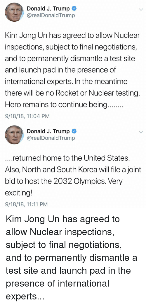 Kim Jong-Un, Home, and Test: Donald J. Trump  @realDonaldTrump  Kim Jong Un has agreed to allow Nuclear  inspections, subject to final negotiations,  and to permanently dismantle a test site  and launch pad in the presence of  international experts. In the meantime  there will be no Rocket or Nuclear testing  Hero remains to continue being  9/18/18, 11:04 PM  Donald J. Trump  @realDonaldTrump  returned home to the United States  Also, North and South Korea will file a joint  bid to host the 2032 Olympics. Very  exciting!  9/18/18, 11:11 PM Kim Jong Un has agreed to allow Nuclear inspections, subject to final negotiations, and to permanently dismantle a test site and launch pad in the presence of international experts...