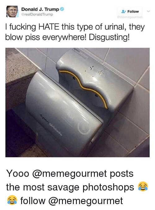 Fucking, Savage, and Trump: Donald J. Trump  @realDonaldTrump  L-Follow  v  egourmet  I fucking HATE this type of urinal, they  blow piss everywhere! Disgusting! Yooo @memegourmet posts the most savage photoshops 😂😂 follow @memegourmet