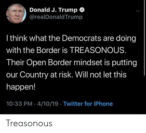 Iphone, Memes, and Twitter: Donald J. Trump*  @realDonaldTrump  l think what the Democrats are doing  with the Border is TREASONOUS  Their Open Border mindset is putting  our Country at risk. Will not let this  happen!  10:33 PM 4/10/19 Twitter for iPhone Treasonous