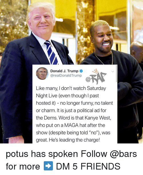 "Friends, Funny, and Kanye: Donald J. Trump  @realDonaldTrump  Like many, I don't watch Saturday  Night Live (even though l past  hosted it) - no longer funny, no talent  or charm. It is just a political ad for  the Dems. Word is that Kanye West,  who put on a MAGA hat after the  show (despite being told ""no""), was  great. He's leading the charge! potus has spoken Follow @bars for more ➡️ DM 5 FRIENDS"