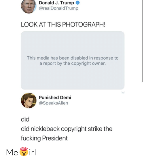 J Trump: Donald J. Trump  @realDonaldTrump  LOOK AT THIS PHOTOGRAPH!  This media has been disabled in response to  a report by the copyright owner.  Punished Demi  @SpeaksAlien  did  did nickleback copyright strike the  fucking President Me🤯irl