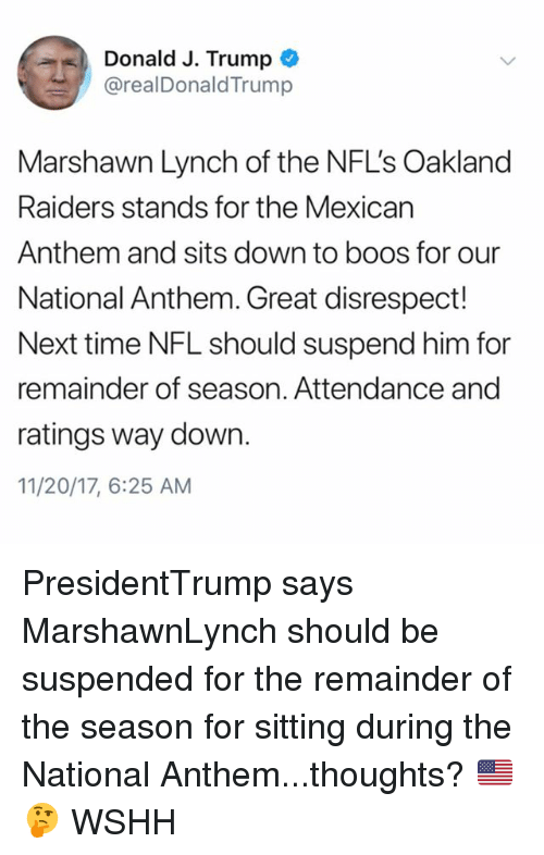 Marshawn Lynch, Memes, and Nfl: Donald J. Trump  @realDonaldTrump  Marshawn Lynch of the NFL's Oakland  Raiders stands for the Mexican  Anthem and sits down to boos for our  National Anthem. Great disrespect!  Next time NFL should suspend him for  remainder of season. Attendance and  ratings way down.  11/20/17, 6:25 AM PresidentTrump says MarshawnLynch should be suspended for the remainder of the season for sitting during the National Anthem...thoughts? 🇺🇸🤔 WSHH