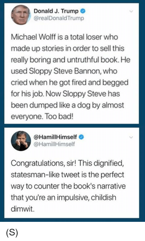 Bad, Books, and Book: Donald J. Trump  @realDonaldTrump  Michael Wolff is a total loser who  made up stories in order to sell this  really boring and untruthful book. He  used Sloppy Steve Bannon, who  cried when he got fired and begged  for his job. Now Sloppy Steve has  been dumped like a dog by almost  everyone. Too bad!  @HamillHimself  @HamillHimself  Congratulations, sir! This dignified,  statesman-like tweet is the perfect  way to counter the book's narrative  that you're an impulsive, childish  dimwit. (S)