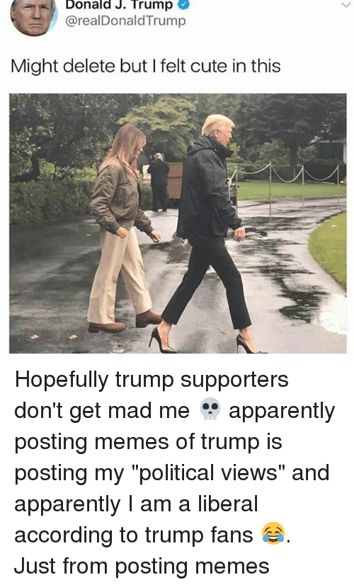 "Apparently, Cute, and Memes: Donald J. Trump  @realDonaldTrump  Might delete but I felt cute in this Hopefully trump supporters don't get mad me 💀 apparently posting memes of trump is posting my ""political views"" and apparently I am a liberal according to trump fans 😂. Just from posting memes"