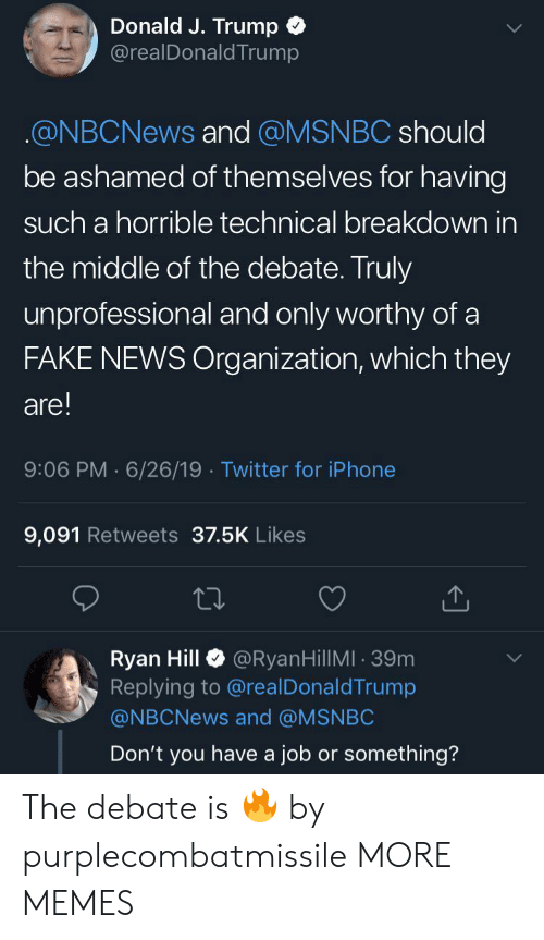Dank, Fake, and Iphone: Donald J. Trump  @realDonaldTrump  @NBCNEWS and @MSNBC should  be ashamed of themselves for having  such a horrible technical breakdown in  the middle of the debate. Truly  unprofessional and only worthy of a  FAKE NEWS Organization, which they  are!  9:06 PM 6/26/19 Twitter for iPhone  9,091 Retweets 37.5K Likes  @RyanHillMI 39m  Ryan Hill  Replying to @real DonaldTrump  @NBCNEWS and @MSNBC  Don't you have a job or something? The debate is 🔥 by purplecombatmissile MORE MEMES