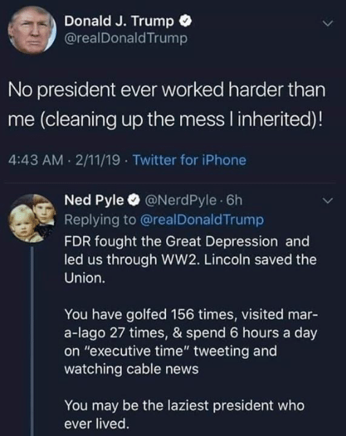 """executive: Donald J. Trump  @realDonaldTrump  No president ever worked harder than  me (cleaning up the mess I inherited)!  4:43 AM 2/11/19 Twitter for iPhone  Ned Pyle @NerdPyle 6h  Replying to @realDonaldTrump  FDR fought the Great Depression and  led us through WW2. Lincoln saved the  Union.  You have golfed 156 times, visited mar-  a-lago 27 times, & spend 6 hours a day  on """"executive time"""" tweeting and  watching cable news  You may be the laziest president who  ever lived"""