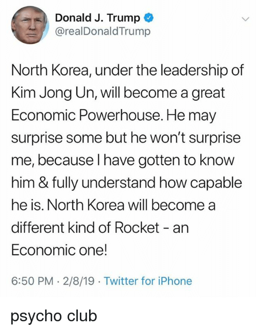 Club, Iphone, and Kim Jong-Un: Donald J. Trump*  @realDonaldTrump  North Korea, under the leadership of  Kim Jong Un, will become a great  Economic Powerhouse. He may  surprise some but he won't surprise  me, because I have gotten to know  him & fully understand how capable  he is. North Korea will become a  different kind of Rocket - an  Economic one!  6:50 PM 2/8/19 Twitter for iPhone psycho club