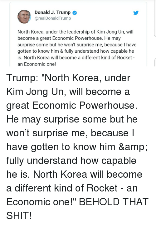 Kim Jong-Un, North Korea, and Shit: Donald J. Trump  @realDonaldTrump  North Korea, under the leadership of Kim Jong Un, wil  become a great Economic Powerhouse. He may  surprise some but he won't surprise me, because I have  gotten to know him & fully understand how capable he  is. North Korea will become a different kind of Rocket -  an Economic one!