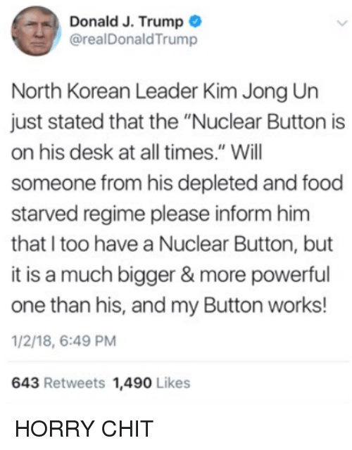 "Food, Kim Jong-Un, and Memes: Donald J. Trump  @realDonaldTrump  North Korean Leader Kim Jong Un  just stated that the ""Nuclear Button is  on his desk at all times."" Will  someone from his depleted and food  starved regime please inform hinm  that I too have a Nuclear Button, but  it is a much bigger & more powerful  one than his, and my Button works!  1/2/18, 6:49 PM  643 Retweets 1,490 Likes HORRY CHIT"