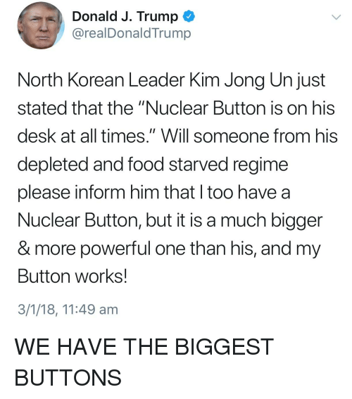 """Food, Kim Jong-Un, and Desk: Donald J. Trump  @realDonaldTrump  North Korean Leader Kim Jong Un just  stated that the """"Nuclear Button is on hiS  desk at all times."""" Will someone from his  depleted and food starved regime  please inform him that l too have a  Nuclear Button, but it is a much bigger  & more powerful one than his, and my  Button works!  3/1/18, 11:49 am"""