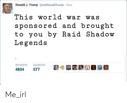Trump: Donald J. Trump @realDonaldTrump Now  This world war was  sponsored and brought  to you by Raid Shadow  Legends  RETWEETS  FAVORITES  577  4804 Me_irl