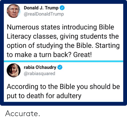 Bible, Death, and Trump: Donald J. Trump  @realDonaldTrump  Numerous states introducing Bible  Literacy classes, giving students the  option of studying the Bible. Starting  to make a turn back? Great!  rabia O'chaudry  @rabiasquared  According to the Bible you should be  put to death for adultery Accurate.