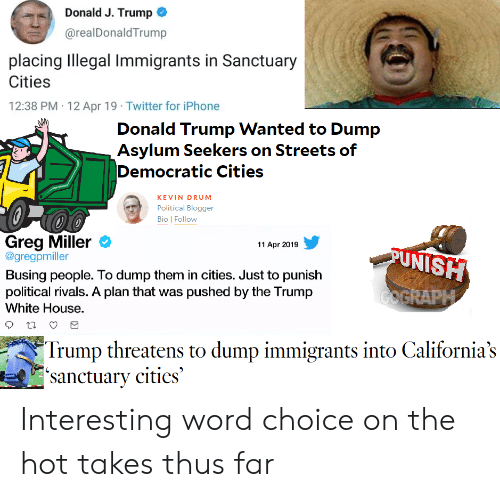 Donald Trump, Iphone, and Politics: Donald J. Trump  @realDonaldTrump  placing Illegal Immigrants in Sanctuary  Cities  12:38 PM 12 Apr 19 Twitter for iPhone  Donald Trump Wanted to Dump  Asylum Seekers on Streets of  Democratic Cities  KEVIN DRUM  Political Blogger  Bio | Follow  Greg Miller O  @gregpmiller  Busing people. To dump them in cities. Just to punish  political rivals. A plan that was pushed by the Trump  White House.  11 Apr 2019  UNISH  Trump threatens to dump immigrants into California's  anctuary cities Interesting word choice on the hot takes thus far